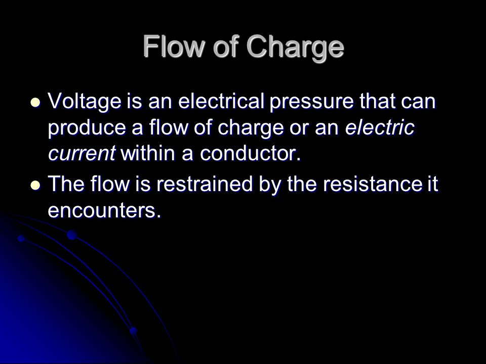Flow of Charge Voltage is an electrical pressure that can produce a flow of charge or an electric current within a conductor.