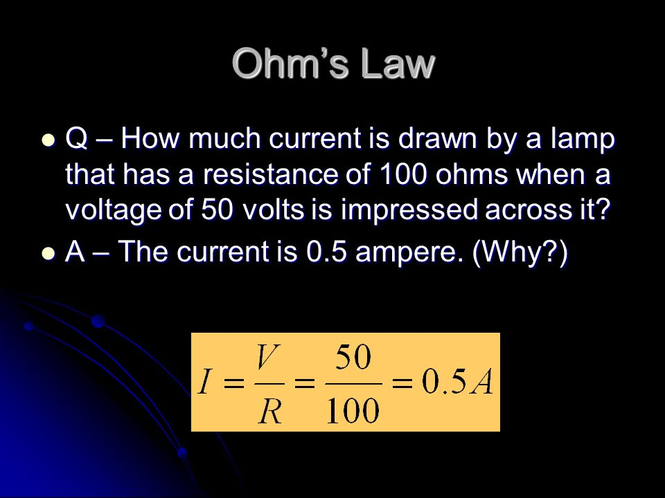 Ohm's Law Q – How much current is drawn by a lamp that has a resistance of 100 ohms when a voltage of 50 volts is impressed across it.