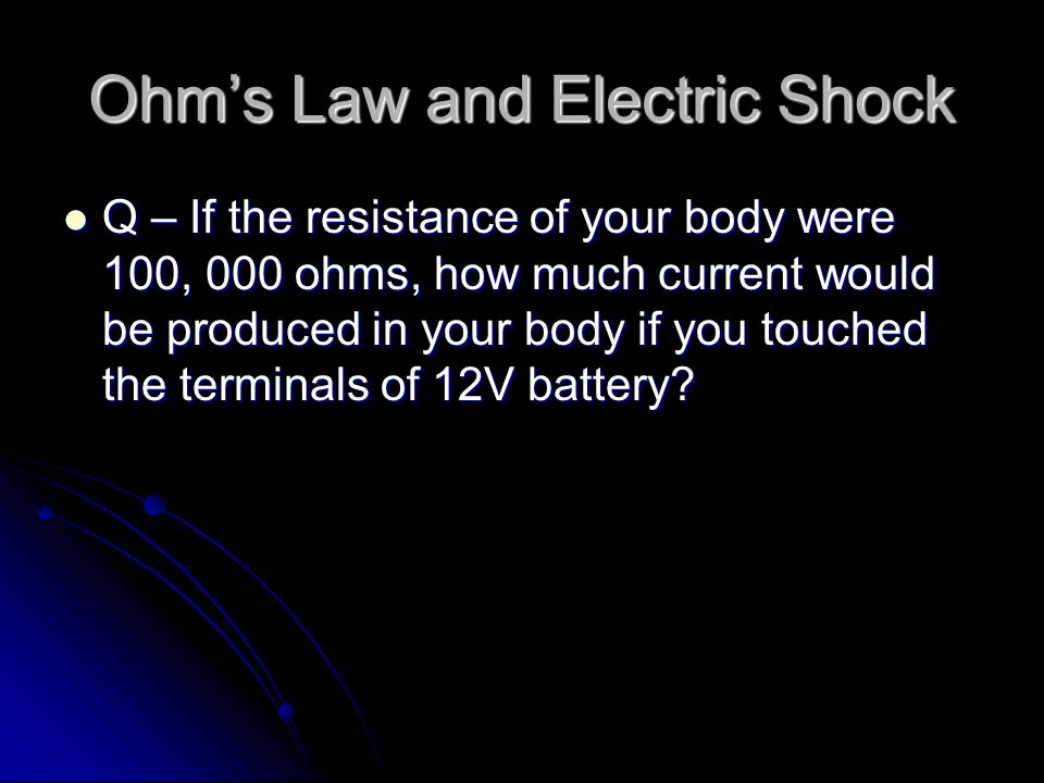 Q – If the resistance of your body were 100, 000 ohms, how much current would be produced in your body if you touched the terminals of 12V battery.