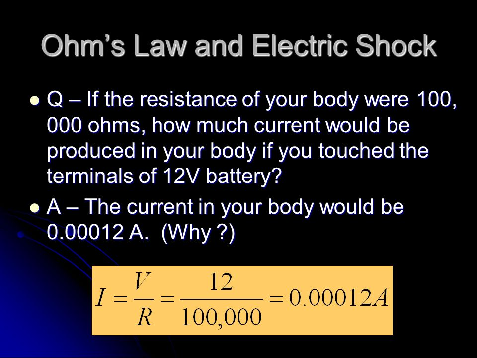 Ohm's Law and Electric Shock Q – If the resistance of your body were 100, 000 ohms, how much current would be produced in your body if you touched the terminals of 12V battery.