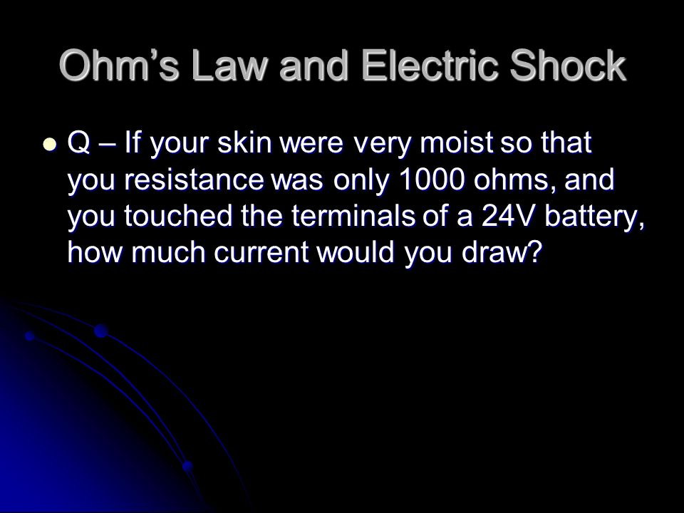 Ohm's Law and Electric Shock Q – If your skin were very moist so that you resistance was only 1000 ohms, and you touched the terminals of a 24V battery, how much current would you draw.