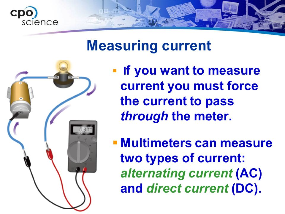 Measuring current  I f you want to measure current you must force the current to pass through the meter.