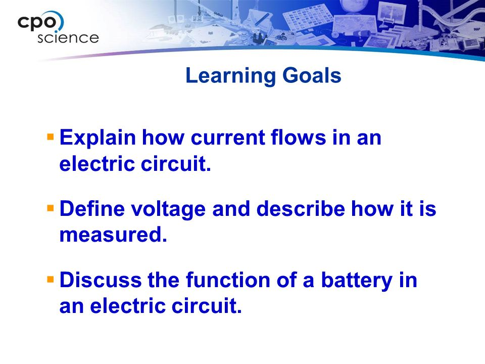 Learning Goals  Explain how current flows in an electric circuit.