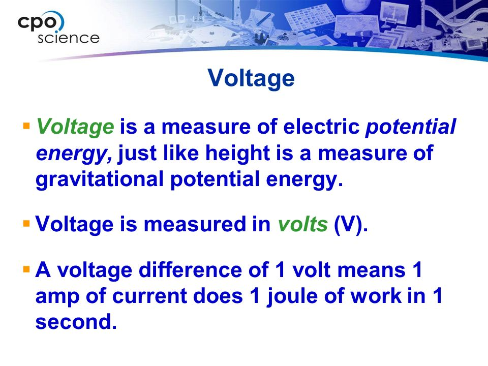 Voltage  Voltage is a measure of electric potential energy, just like height is a measure of gravitational potential energy.