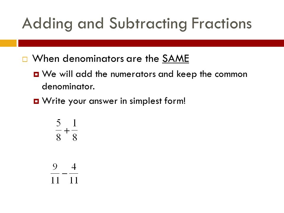 Adding and Subtracting Fractions  When denominators are the SAME  We will add the numerators and keep the common denominator.