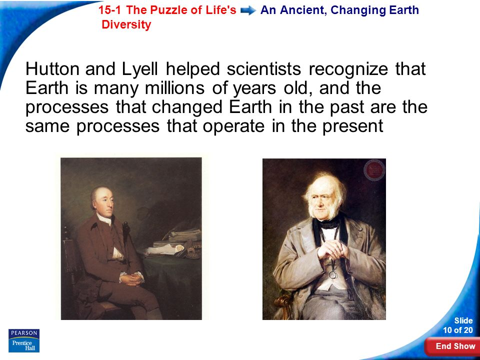 End Show 15-1 The Puzzle of Life s Diversity Slide 10 of 20 An Ancient, Changing Earth Hutton and Lyell helped scientists recognize that Earth is many millions of years old, and the processes that changed Earth in the past are the same processes that operate in the present