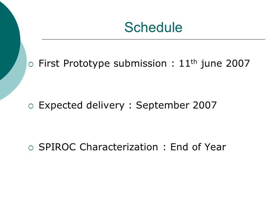 Schedule  First Prototype submission : 11 th june 2007  Expected delivery : September 2007  SPIROC Characterization : End of Year