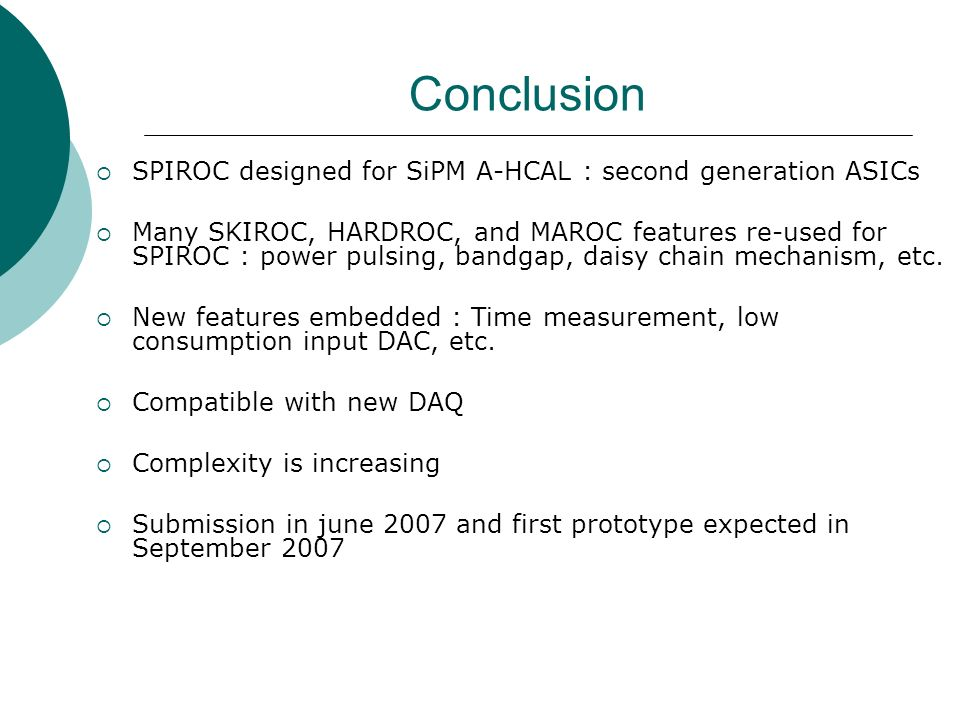 Conclusion  SPIROC designed for SiPM A-HCAL : second generation ASICs  Many SKIROC, HARDROC, and MAROC features re-used for SPIROC : power pulsing, bandgap, daisy chain mechanism, etc.
