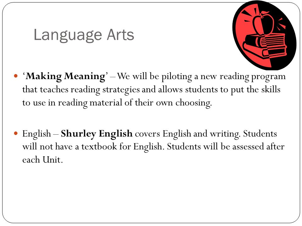 Language Arts 'Making Meaning' – We will be piloting a new reading program that teaches reading strategies and allows students to put the skills to use in reading material of their own choosing.