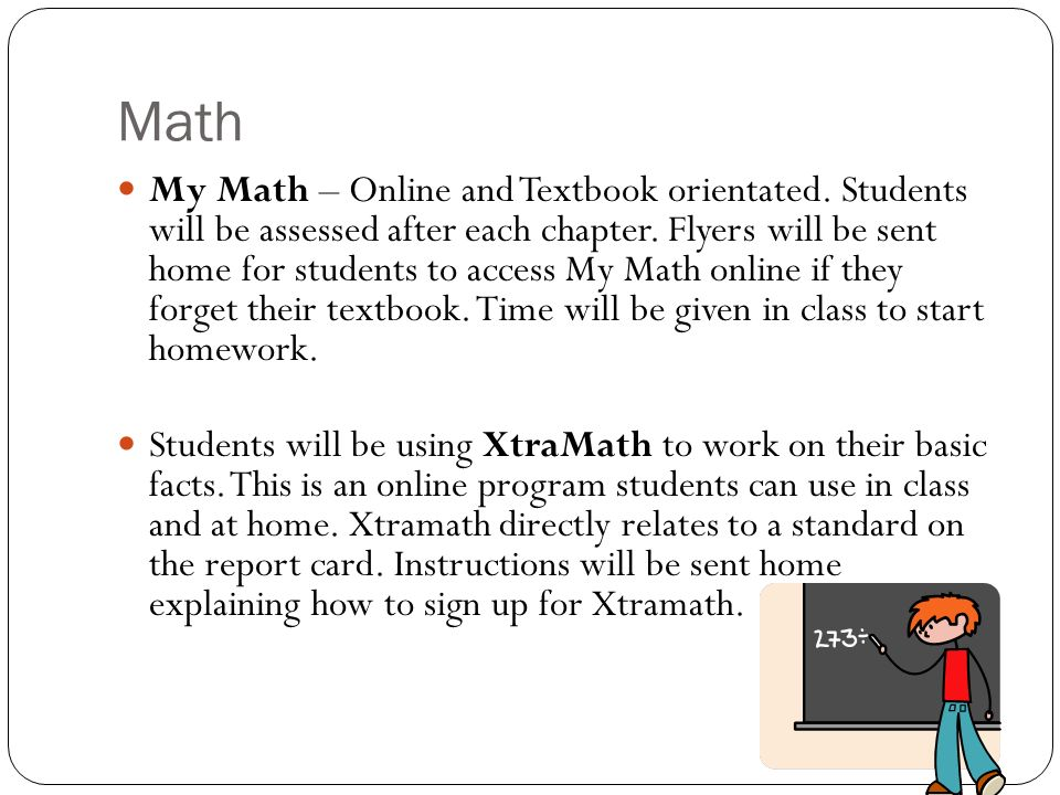 Math My Math – Online and Textbook orientated. Students will be assessed after each chapter.