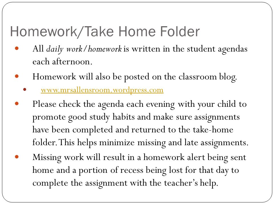 Homework/Take Home Folder All daily work/homework is written in the student agendas each afternoon.