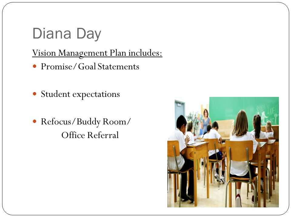 Diana Day Vision Management Plan includes: Promise/Goal Statements Student expectations Refocus/Buddy Room/ Office Referral