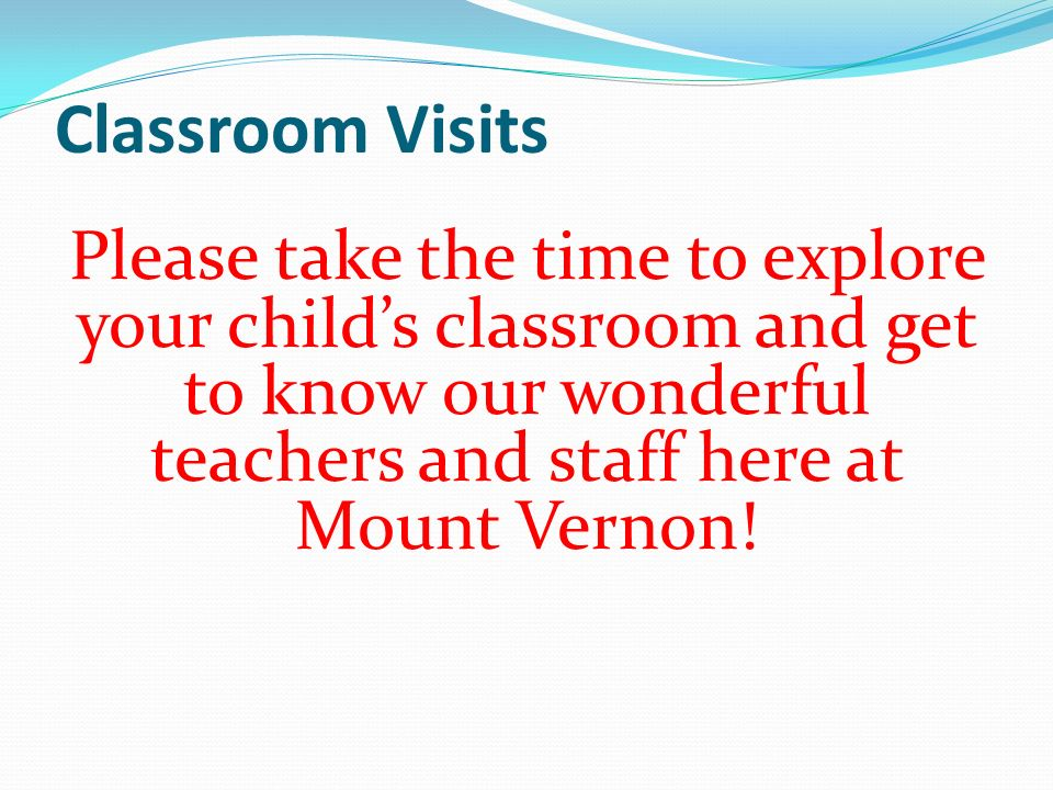 Classroom Visits Please take the time to explore your child's classroom and get to know our wonderful teachers and staff here at Mount Vernon!