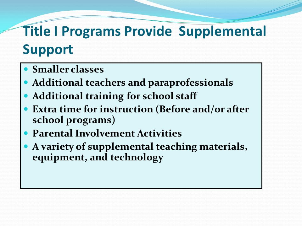 Title I Programs Provide Supplemental Support Smaller classes Additional teachers and paraprofessionals Additional training for school staff Extra time for instruction (Before and/or after school programs) Parental Involvement Activities A variety of supplemental teaching materials, equipment, and technology