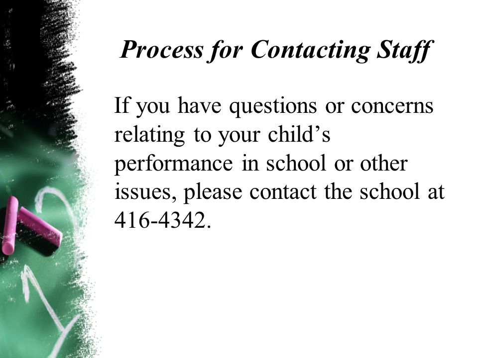 Process for Contacting Staff If you have questions or concerns relating to your child's performance in school or other issues, please contact the school at