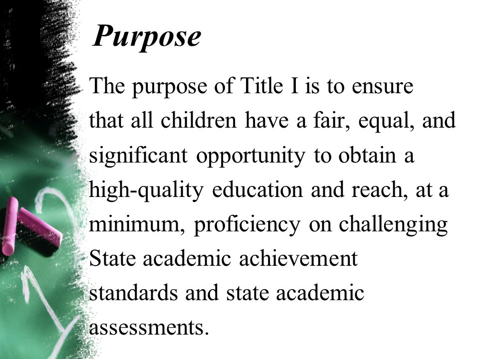 Purpose The purpose of Title I is to ensure that all children have a fair, equal, and significant opportunity to obtain a high-quality education and reach, at a minimum, proficiency on challenging State academic achievement standards and state academic assessments.