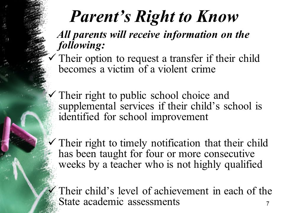 7 Parent's Right to Know All parents will receive information on the following: Their option to request a transfer if their child becomes a victim of a violent crime Their right to public school choice and supplemental services if their child's school is identified for school improvement Their right to timely notification that their child has been taught for four or more consecutive weeks by a teacher who is not highly qualified Their child's level of achievement in each of the State academic assessments