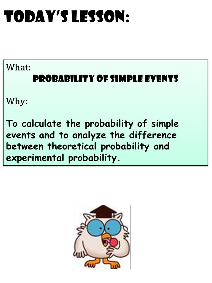 Today's Lesson: What: probability of simple events Why: To calculate the probability of simple events and to analyze the difference between theoretical probability and experimental probability.