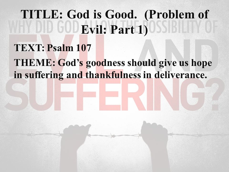TITLE: God is Good  (Problem of Evil: Part 1) TEXT: Psalm