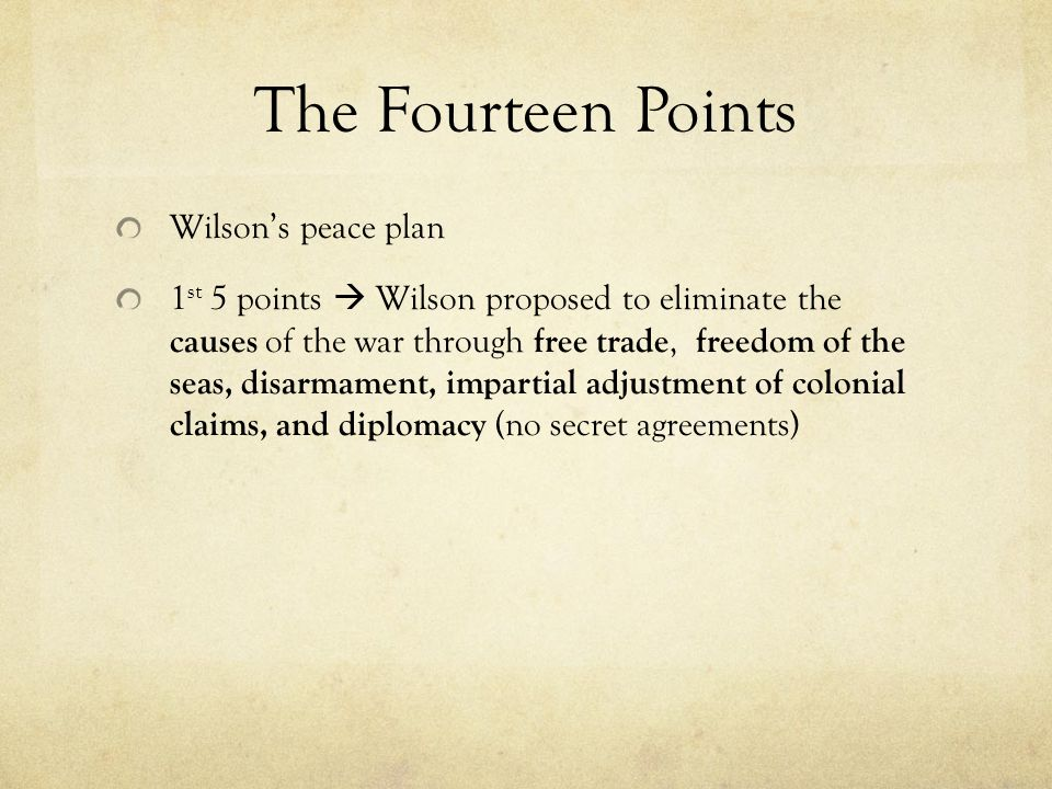 The Fourteen Points Wilson's peace plan 1 st 5 points  Wilson proposed to eliminate the causes of the war through free trade, freedom of the seas, disarmament, impartial adjustment of colonial claims, and diplomacy (no secret agreements)