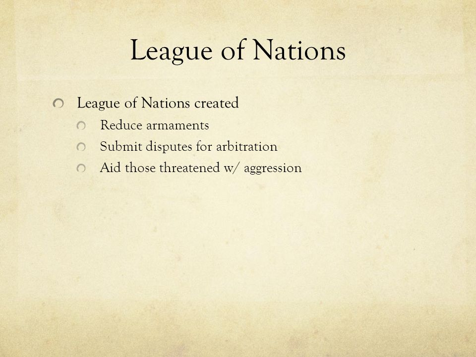 League of Nations League of Nations created Reduce armaments Submit disputes for arbitration Aid those threatened w/ aggression
