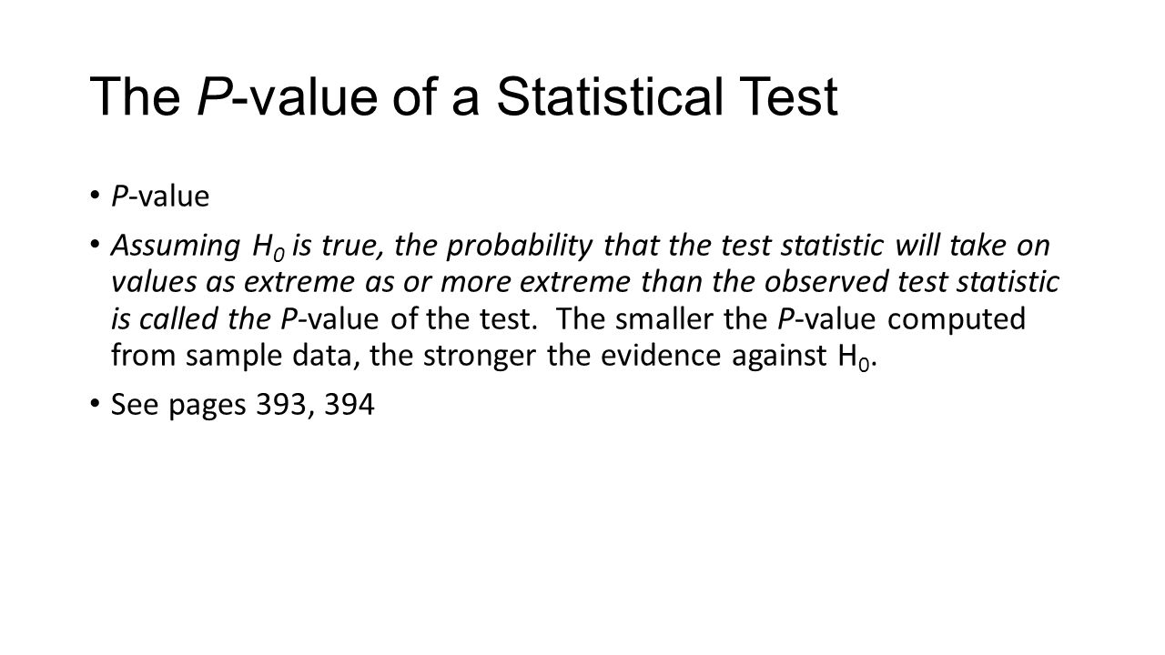 The P-value of a Statistical Test P-value Assuming H 0 is true, the probability that the test statistic will take on values as extreme as or more extreme than the observed test statistic is called the P-value of the test.
