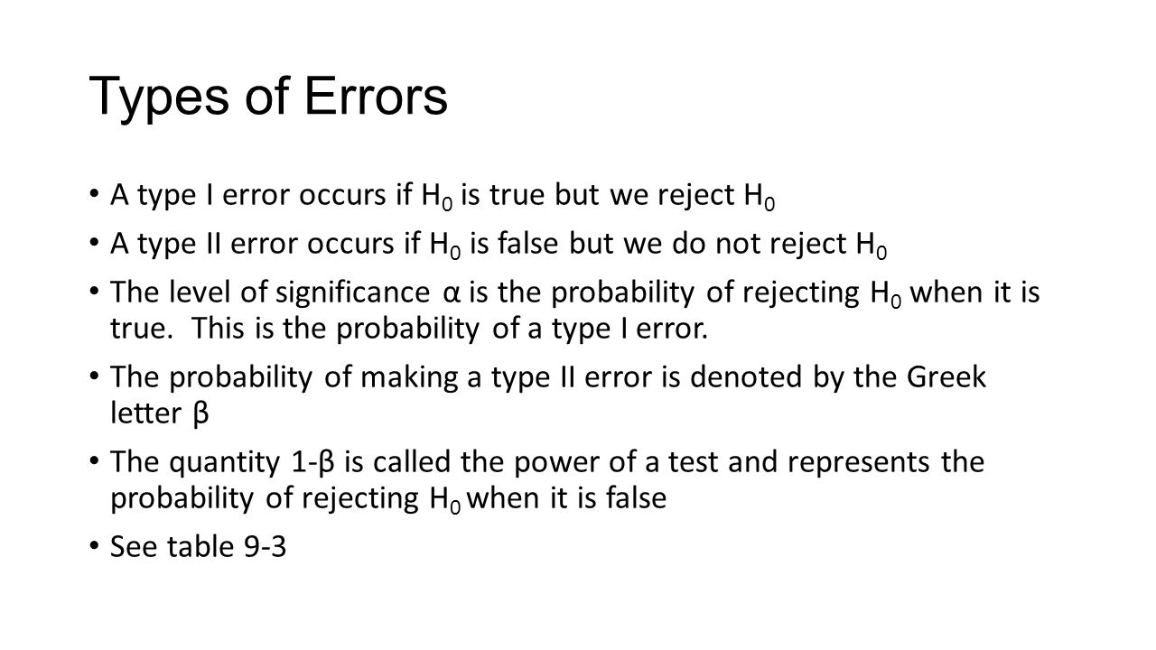Types of Errors A type I error occurs if H 0 is true but we reject H 0 A type II error occurs if H 0 is false but we do not reject H 0 The level of significance α is the probability of rejecting H 0 when it is true.