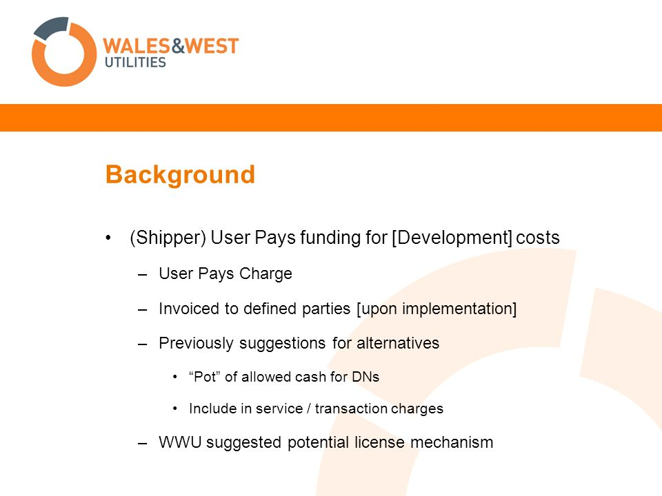 Background (Shipper) User Pays funding for [Development] costs –User Pays Charge –Invoiced to defined parties [upon implementation] –Previously suggestions for alternatives Pot of allowed cash for DNs Include in service / transaction charges –WWU suggested potential license mechanism