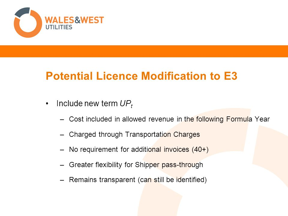 Potential Licence Modification to E3 Include new term UP t –Cost included in allowed revenue in the following Formula Year –Charged through Transportation Charges –No requirement for additional invoices (40+) –Greater flexibility for Shipper pass-through –Remains transparent (can still be identified)
