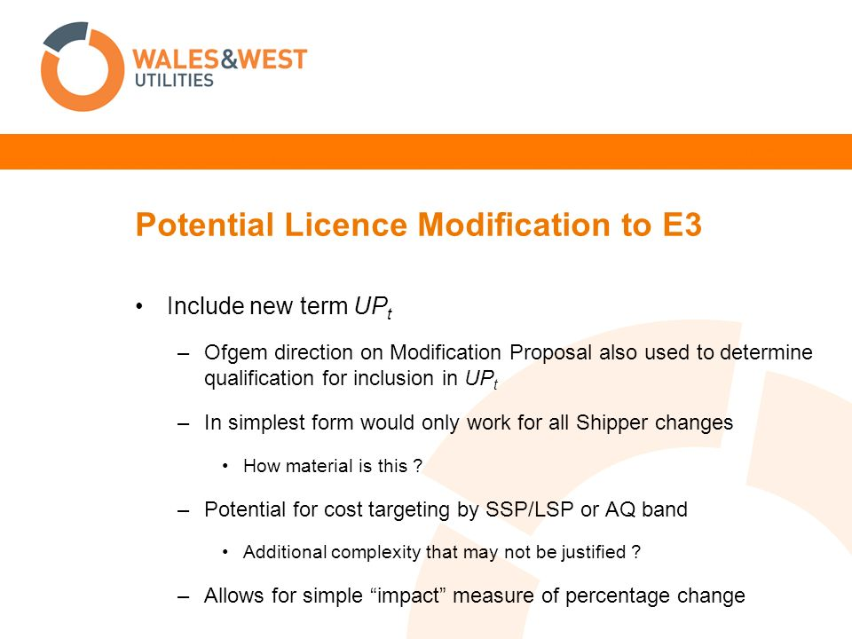 Potential Licence Modification to E3 Include new term UP t –Ofgem direction on Modification Proposal also used to determine qualification for inclusion in UP t –In simplest form would only work for all Shipper changes How material is this .