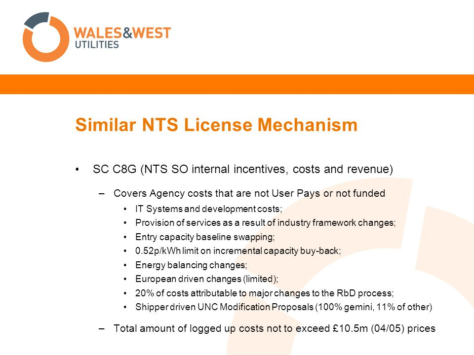 Similar NTS License Mechanism SC C8G (NTS SO internal incentives, costs and revenue) –Covers Agency costs that are not User Pays or not funded IT Systems and development costs; Provision of services as a result of industry framework changes; Entry capacity baseline swapping; 0.52p/kWh limit on incremental capacity buy-back; Energy balancing changes; European driven changes (limited); 20% of costs attributable to major changes to the RbD process; Shipper driven UNC Modification Proposals (100% gemini, 11% of other) –Total amount of logged up costs not to exceed £10.5m (04/05) prices