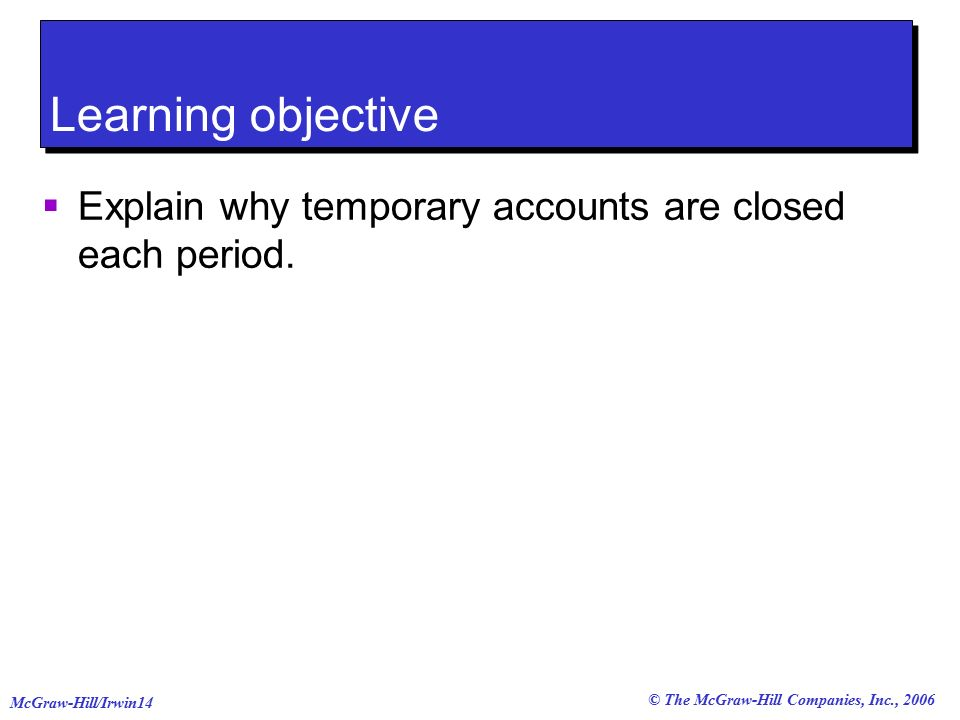 © The McGraw-Hill Companies, Inc., 2006 McGraw-Hill/Irwin14 Learning objective  Explain why temporary accounts are closed each period.