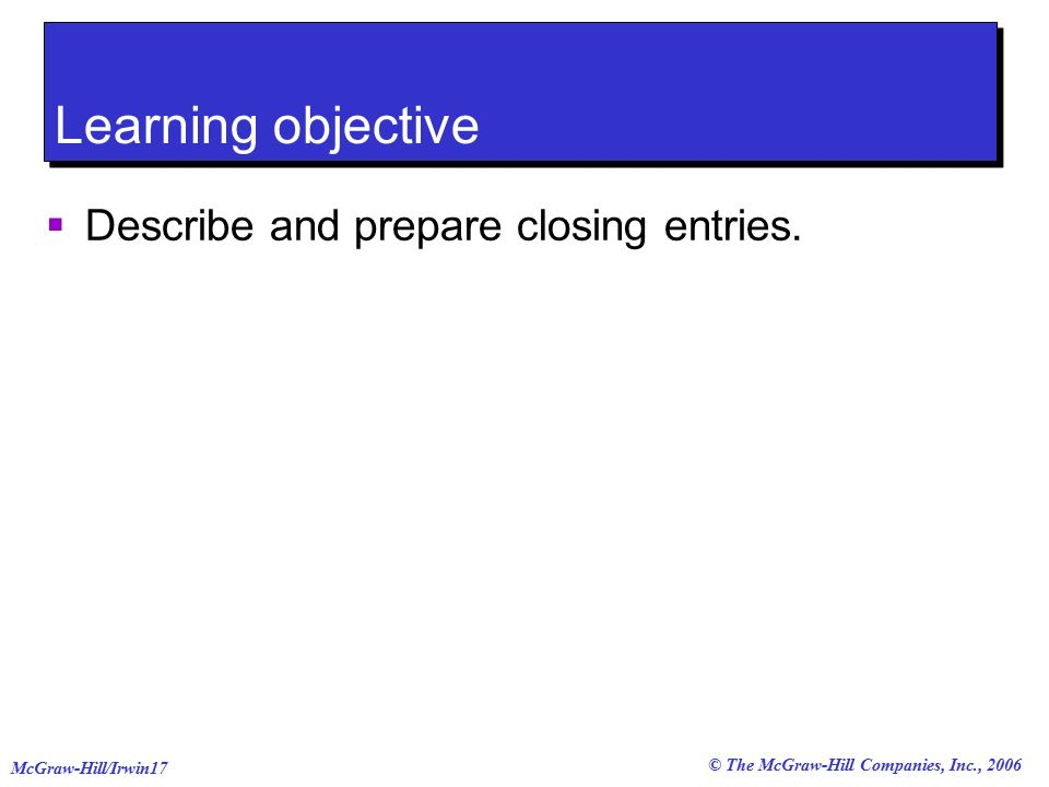 © The McGraw-Hill Companies, Inc., 2006 McGraw-Hill/Irwin17 Learning objective  Describe and prepare closing entries.