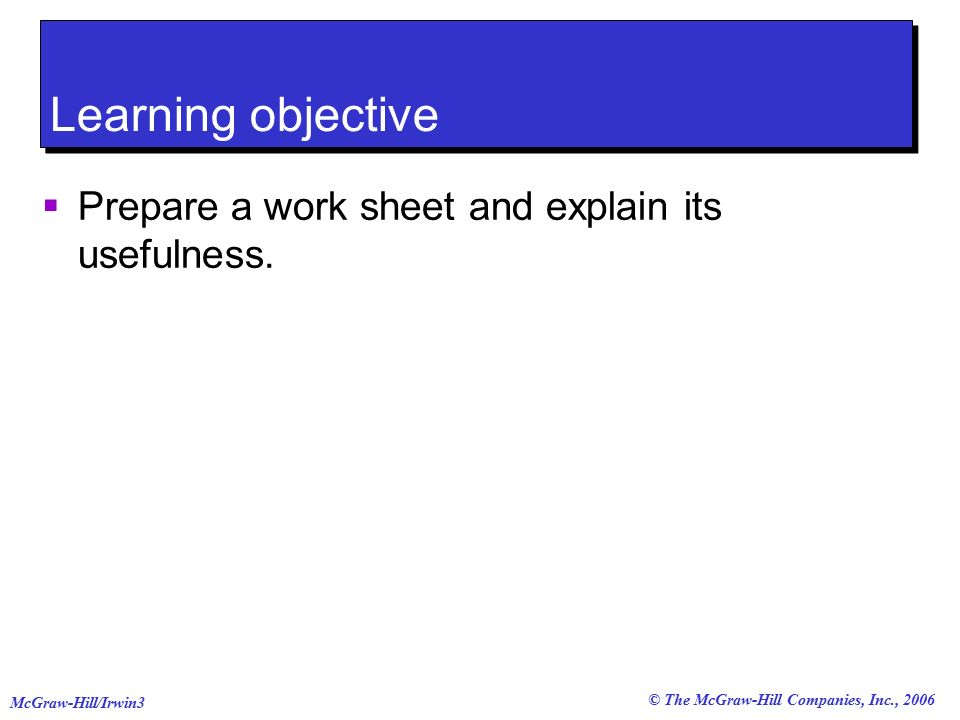 © The McGraw-Hill Companies, Inc., 2006 McGraw-Hill/Irwin3 Learning objective  Prepare a work sheet and explain its usefulness.