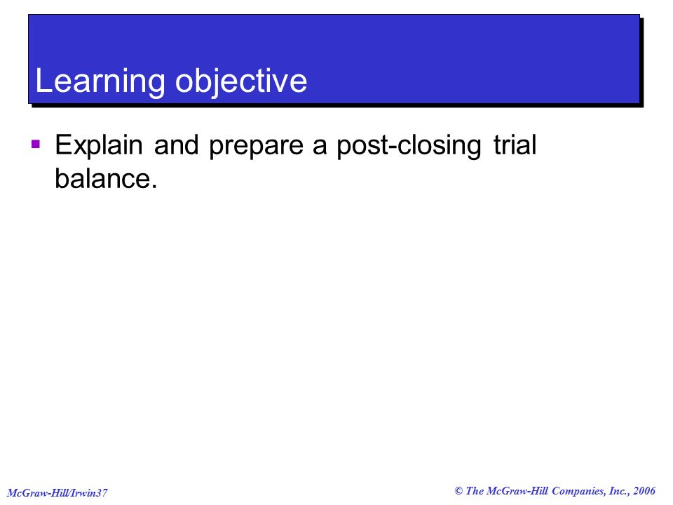 © The McGraw-Hill Companies, Inc., 2006 McGraw-Hill/Irwin37 Learning objective  Explain and prepare a post-closing trial balance.