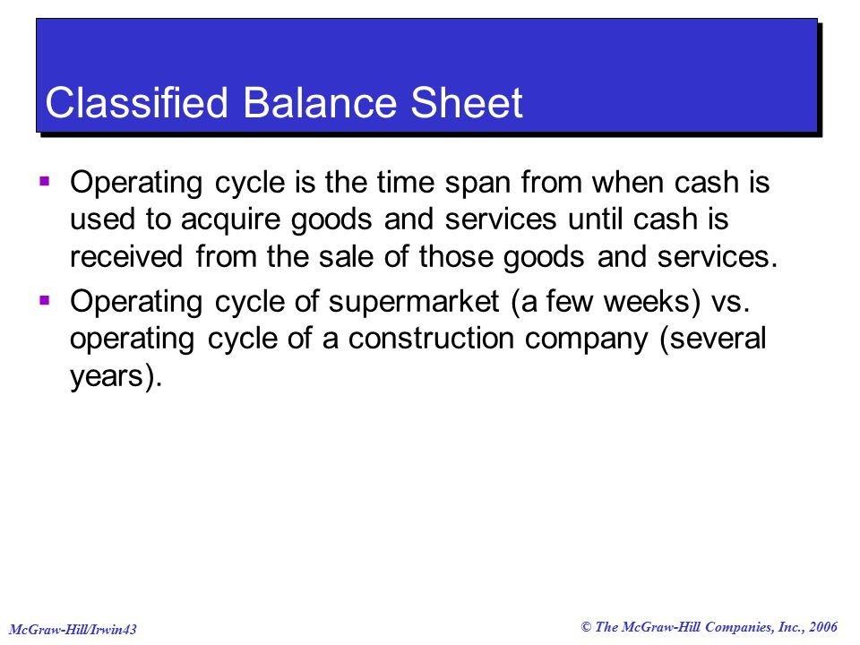 © The McGraw-Hill Companies, Inc., 2006 McGraw-Hill/Irwin43 Classified Balance Sheet  Operating cycle is the time span from when cash is used to acquire goods and services until cash is received from the sale of those goods and services.