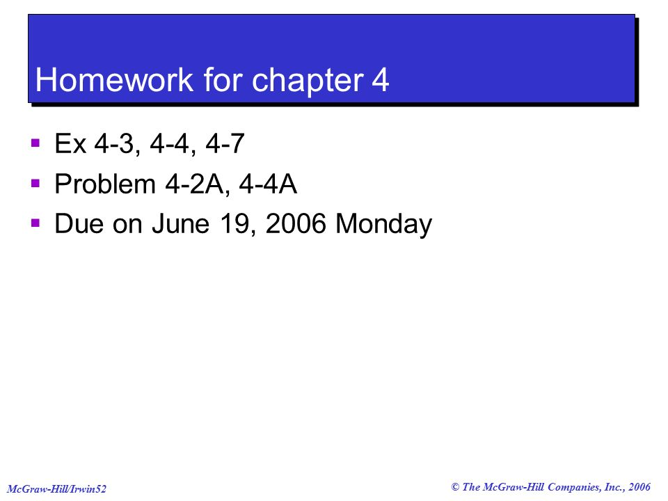 © The McGraw-Hill Companies, Inc., 2006 McGraw-Hill/Irwin52 Homework for chapter 4  Ex 4-3, 4-4, 4-7  Problem 4-2A, 4-4A  Due on June 19, 2006 Monday