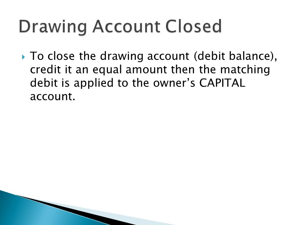  To close the drawing account (debit balance), credit it an equal amount then the matching debit is applied to the owner's CAPITAL account.
