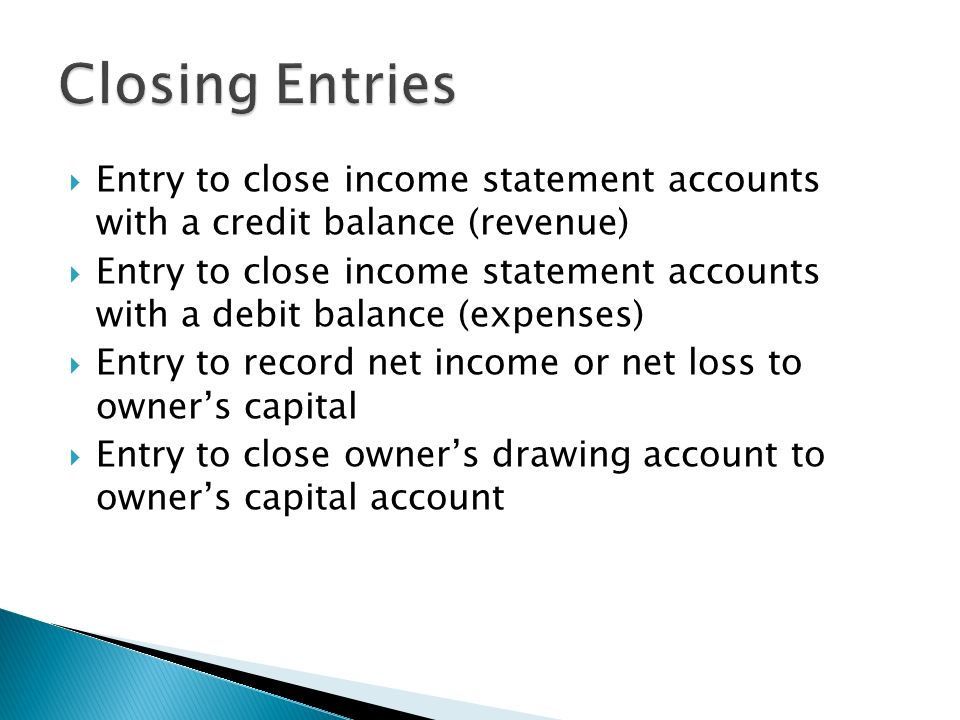  Entry to close income statement accounts with a credit balance (revenue)  Entry to close income statement accounts with a debit balance (expenses)  Entry to record net income or net loss to owner's capital  Entry to close owner's drawing account to owner's capital account