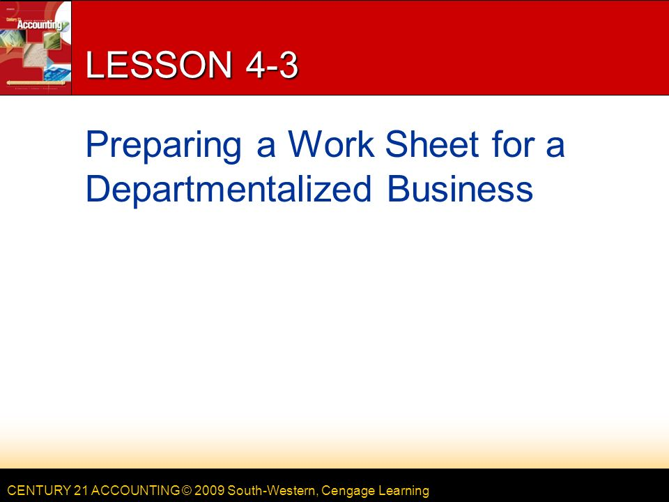 CENTURY 21 ACCOUNTING © 2009 South-Western, Cengage Learning LESSON 4-3 Preparing a Work Sheet for a Departmentalized Business
