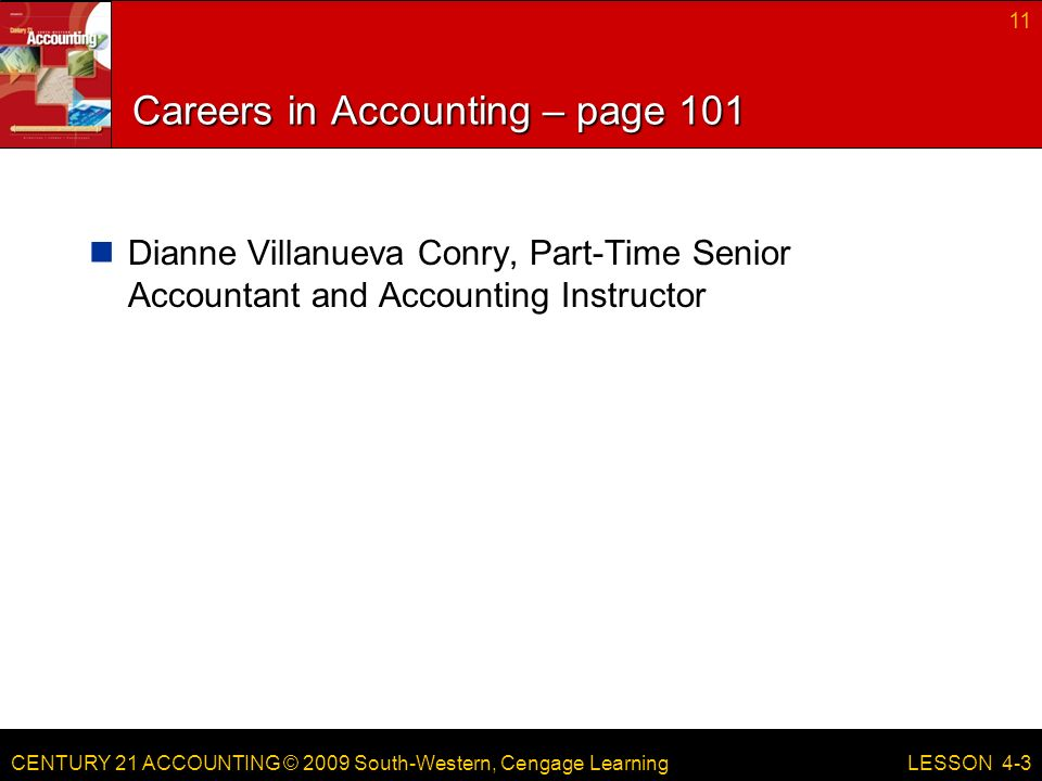 CENTURY 21 ACCOUNTING © 2009 South-Western, Cengage Learning Careers in Accounting – page 101 Dianne Villanueva Conry, Part-Time Senior Accountant and Accounting Instructor 11 LESSON 4-3
