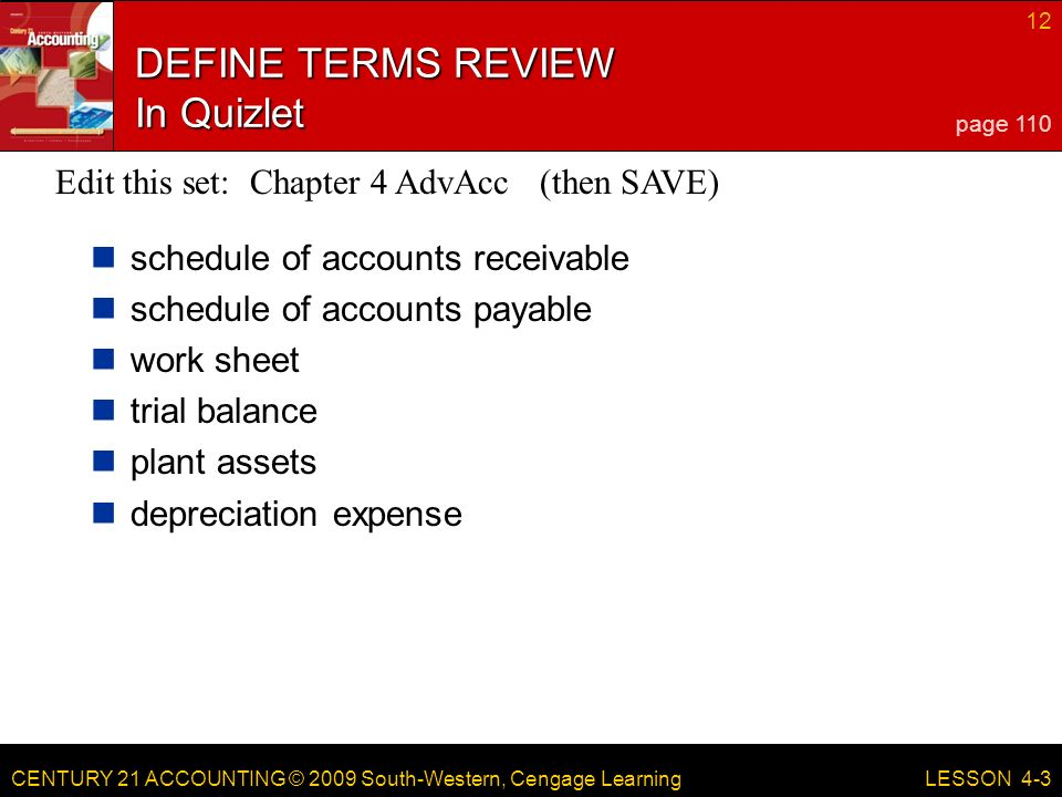 CENTURY 21 ACCOUNTING © 2009 South-Western, Cengage Learning 12 LESSON 4-3 DEFINE TERMS REVIEW In Quizlet schedule of accounts receivable schedule of accounts payable work sheet trial balance plant assets depreciation expense page 110 Edit this set: Chapter 4 AdvAcc (then SAVE)