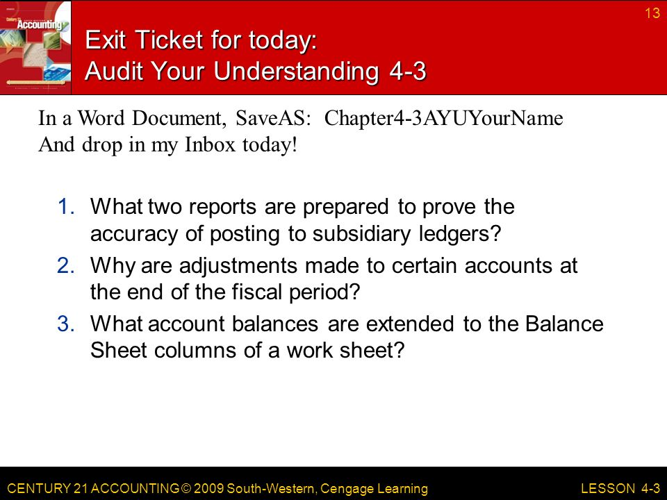 CENTURY 21 ACCOUNTING © 2009 South-Western, Cengage Learning Exit Ticket for today: Audit Your Understanding What two reports are prepared to prove the accuracy of posting to subsidiary ledgers.