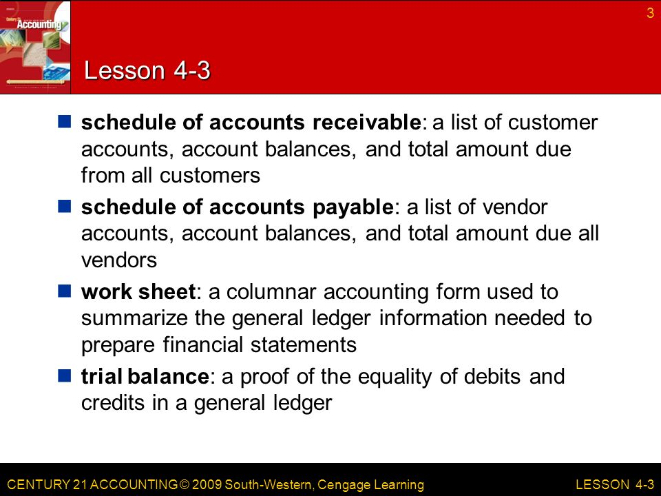 CENTURY 21 ACCOUNTING © 2009 South-Western, Cengage Learning Lesson 4-3 schedule of accounts receivable: a list of customer accounts, account balances, and total amount due from all customers schedule of accounts payable: a list of vendor accounts, account balances, and total amount due all vendors work sheet: a columnar accounting form used to summarize the general ledger information needed to prepare financial statements trial balance: a proof of the equality of debits and credits in a general ledger 3 LESSON 4-3