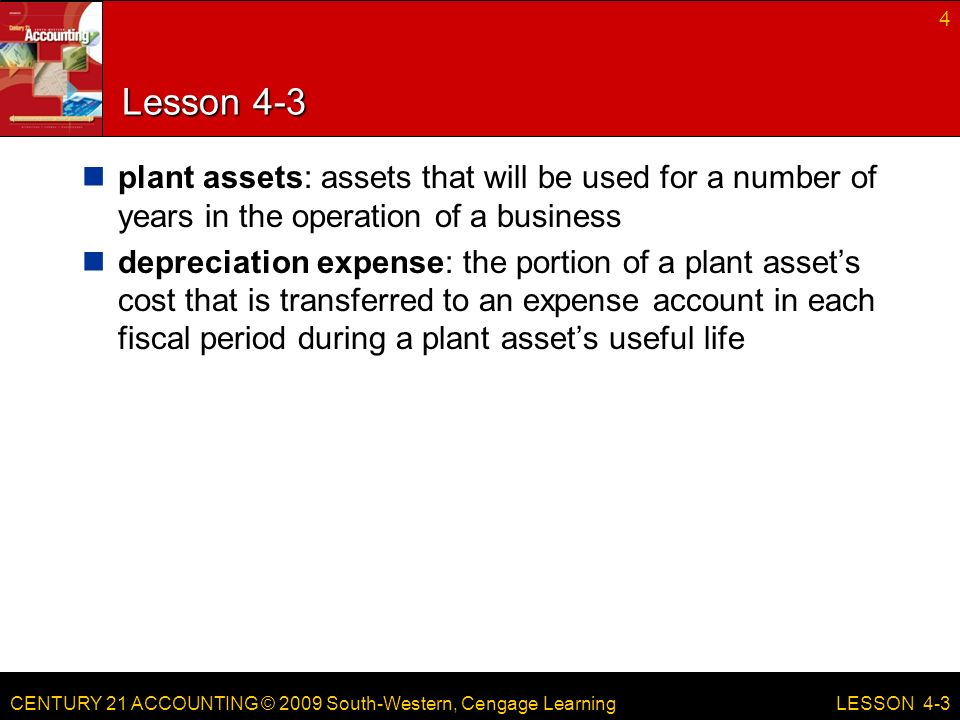 CENTURY 21 ACCOUNTING © 2009 South-Western, Cengage Learning Lesson 4-3 plant assets: assets that will be used for a number of years in the operation of a business depreciation expense: the portion of a plant asset's cost that is transferred to an expense account in each fiscal period during a plant asset's useful life 4 LESSON 4-3