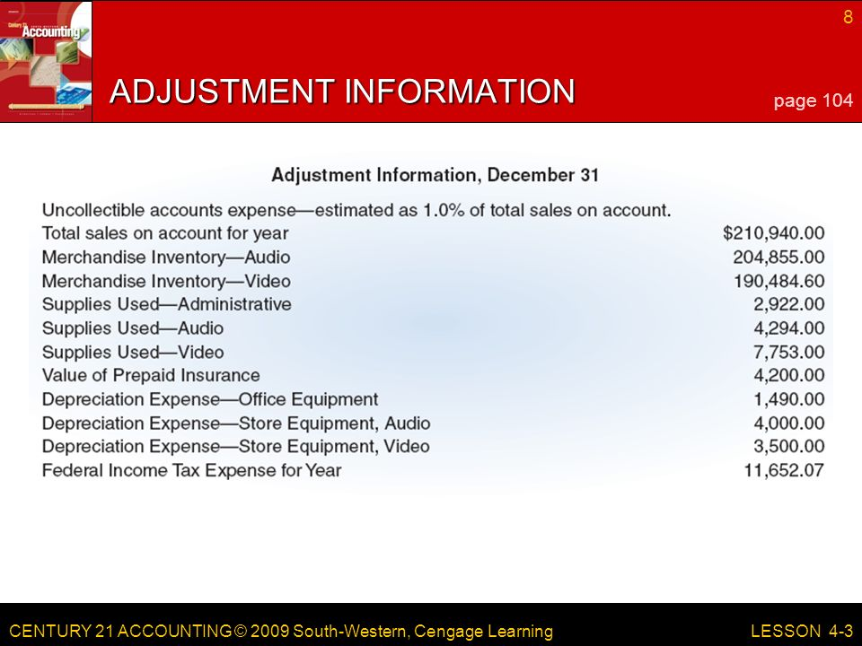 CENTURY 21 ACCOUNTING © 2009 South-Western, Cengage Learning 8 LESSON 4-3 ADJUSTMENT INFORMATION page 104
