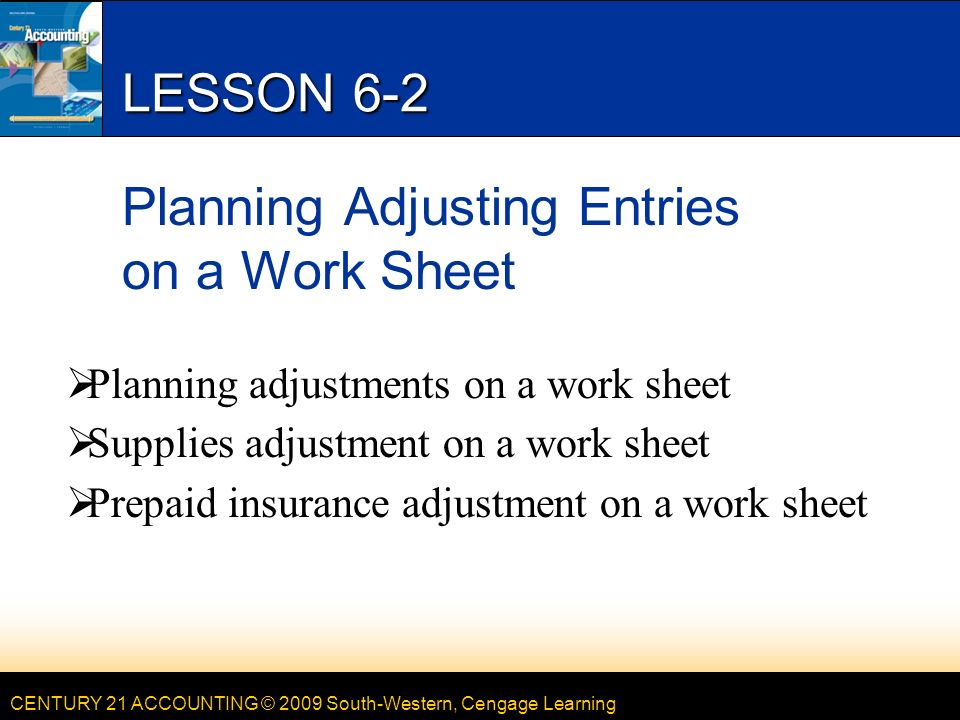 CENTURY 21 ACCOUNTING © 2009 South-Western, Cengage Learning LESSON 6-2 Planning Adjusting Entries on a Work Sheet  Planning adjustments on a work sheet  Supplies adjustment on a work sheet  Prepaid insurance adjustment on a work sheet