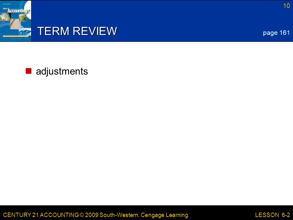 CENTURY 21 ACCOUNTING © 2009 South-Western, Cengage Learning 10 LESSON 6-2 TERM REVIEW adjustments page 161