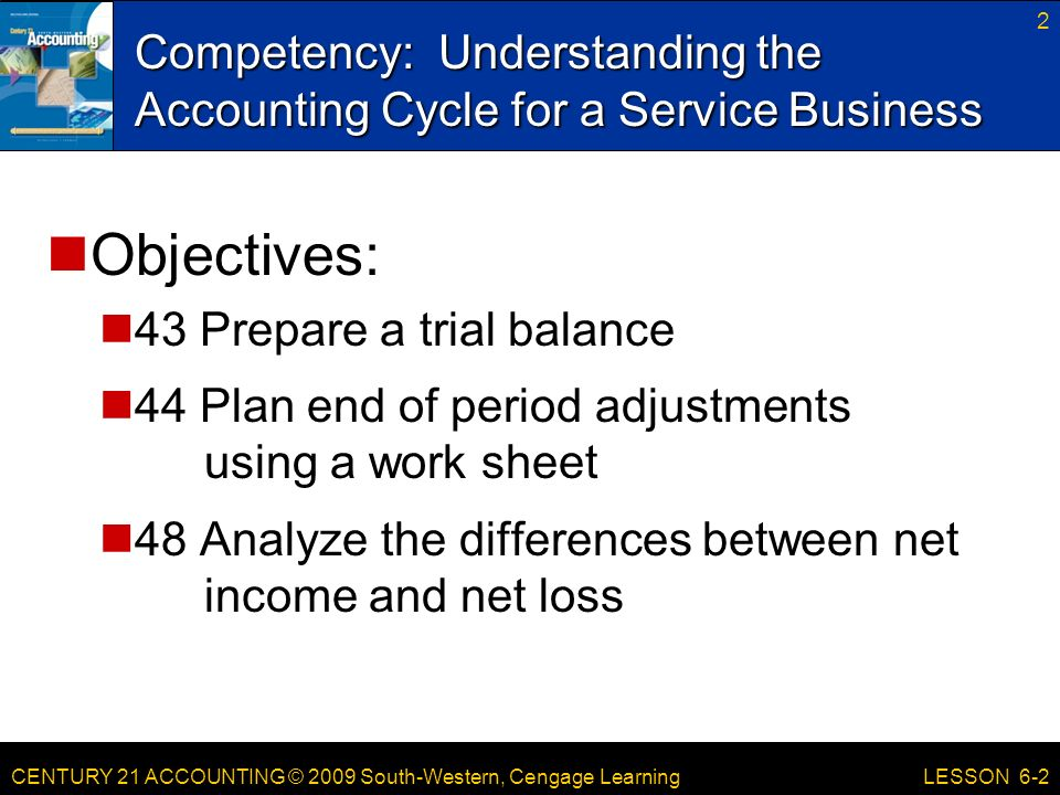 CENTURY 21 ACCOUNTING © 2009 South-Western, Cengage Learning Competency: Understanding the Accounting Cycle for a Service Business 2 LESSON 6-2 Objectives: 43 Prepare a trial balance 44 Plan end of period adjustments using a work sheet 48 Analyze the differences between net income and net loss