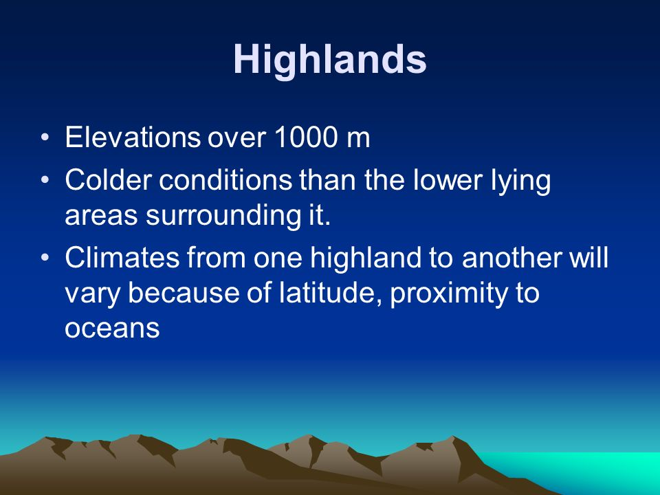 Highlands Elevations over 1000 m Colder conditions than the lower lying areas surrounding it.